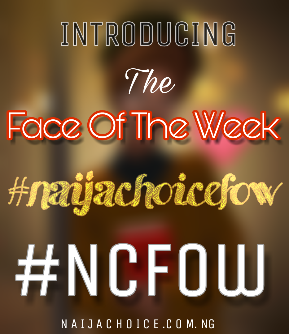 INTRODUCING The Face Of The Week #NcFow #NaijachoiceFow